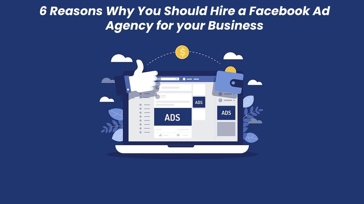6 Reasons Why You Should Hire a Facebook Ad Agency for your Business