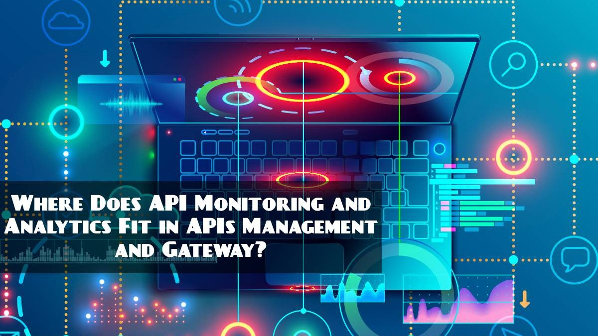 Where Does API Monitoring and Analytics Fit in APIs Management and Gateway?