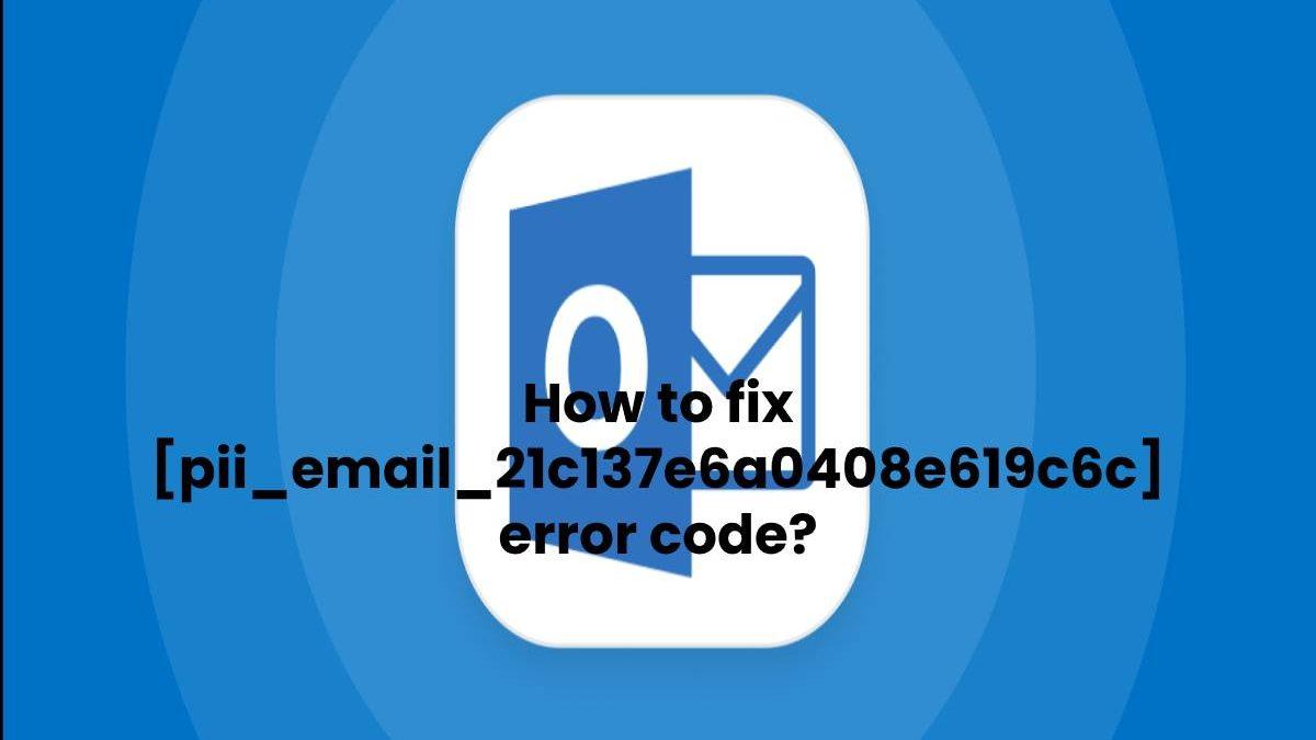 How to fix [pii_email_21c137e6a0408e619c6c] error code?